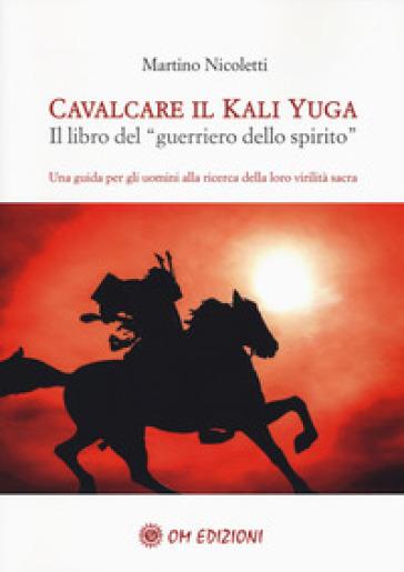 Cavalcare il Kali Yuga. Il libro del «guerriero dello spirito» - Martino Nicoletti pdf epub