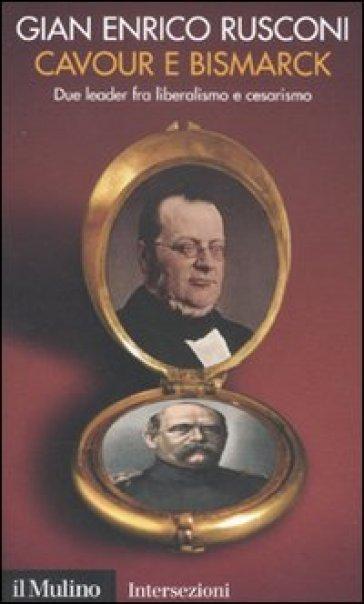 Cavour e Bismarck. Due leader fra liberalismo e cesarismo - Gian Enrico Rusconi |
