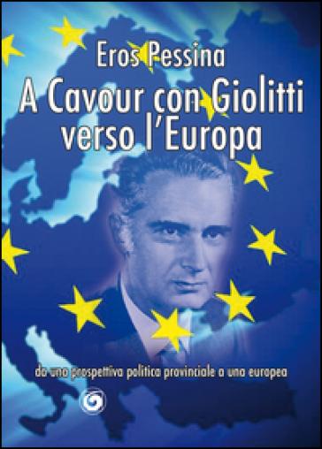 A Cavour con Giolitti verso l'Europa. Da una prospettiva politica provinciale a una europea - Eros Pessina |