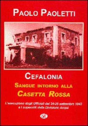 Cefalonia. Sangue intorno alla casetta rossa. La fucilazione degli ufficiali della divisione Acqui. 24-25 settembre 1943 - Paolo Paoletti |