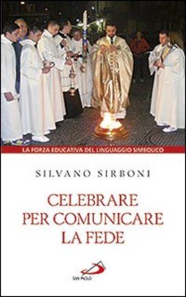 Celebrare per comunicare la fede. La forza educativa del linguaggio simbolico - Silvano Sirboni  