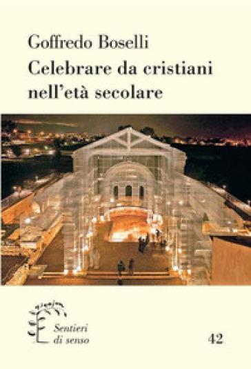 Celebrare da crisitani nell'era secolare - Goffredo Boselli |