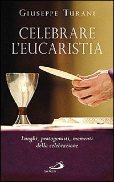 Celebrare l'eucaristia. Luoghi, protagonisti, momenti della celebrazione - Giuseppe Turani  