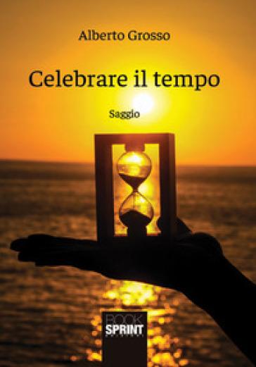 Celebrare il tempo - Alberto Grosso |