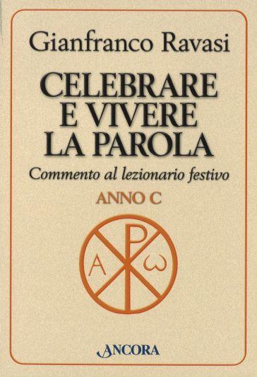 Celebrare e vivere la Parola. Commento al lezionario festivo. Anno C - Gianfranco Ravasi   Rochesterscifianimecon.com
