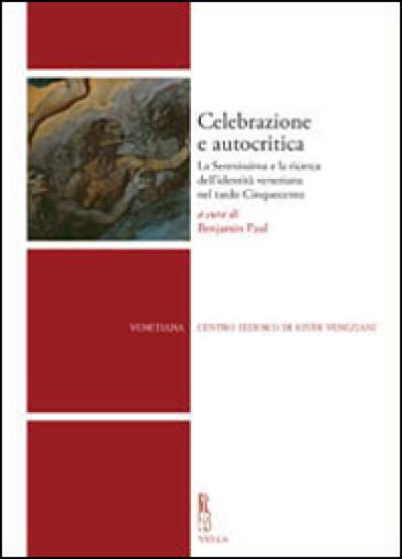Celebrazione e autocritica. La Serenissima e la ricerca dell'identità veneziana nel tardo cinquecento - P. Benjamin |