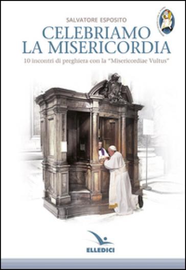 Celebriamo la misericordia. 10 incontri di preghiera con la «Misericordiae Vultus» - Salvatore Esposito |