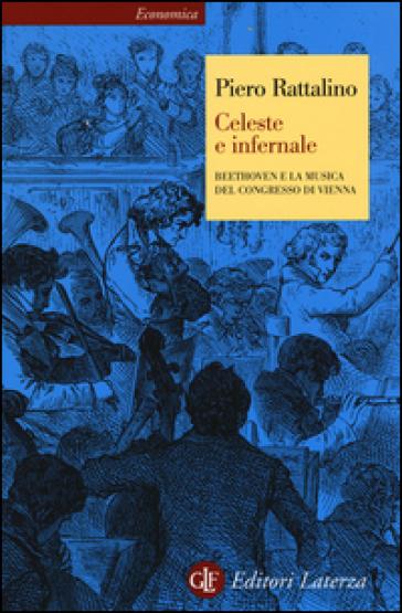 Celeste e infernale. Beethoven e la musica del congresso di Vienna - Piero Rattalino |