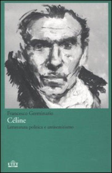 Céline. Letteratura politica e antisemitismo - Francesco Germinario pdf epub