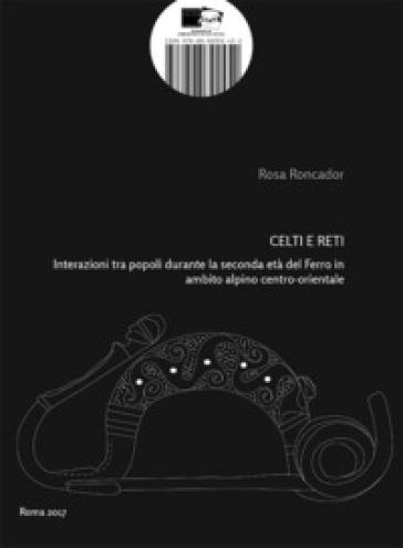 Celti e Reti. Interazioni tra popoli durante la seconda età del Ferro in ambito alpino centro-orientale - Rosa Roncador |