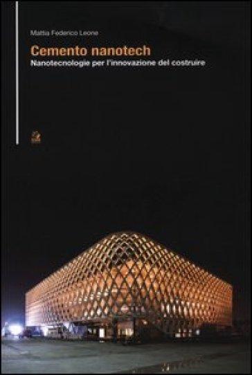 Cemento nanotech. Nanotecnologie per l'innovazione del costruire - Mattia Federico Leone | Jonathanterrington.com