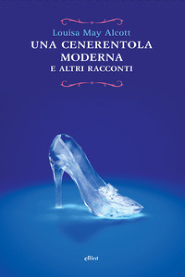 Cenerentola moderna e altri racconti - Louisa May Alcott |