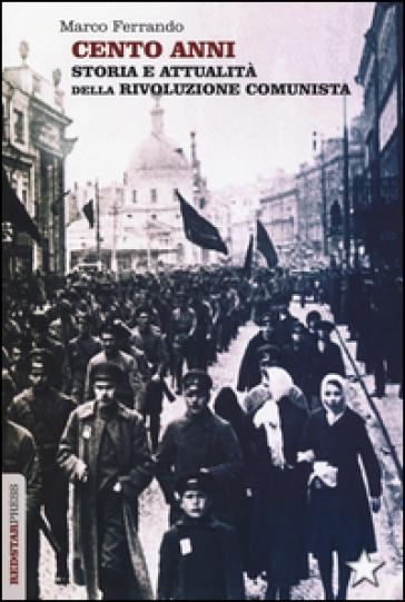 Cento anni. Storia e attualità della rivoluzione comunista