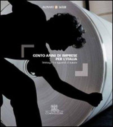 Cento anni di imprese per l'Italia. Immagini e sguardi d'autore. Ediz. illustrata - Cesare Colombo | Thecosgala.com