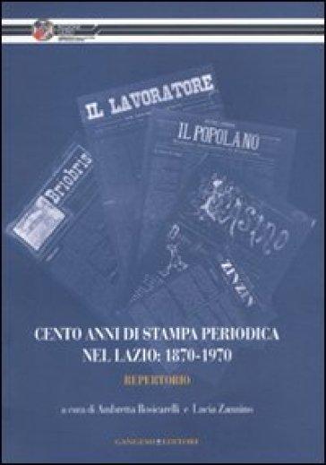 Cento anni di stampa periodica nel Lazio: 1870-1970. Repertorio - Ambretta Rosicarelli | Thecosgala.com