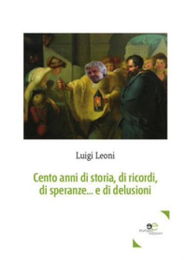 Cento anni di storia, di ricordi, di speranze... e di delusioni - Luigi Leoni |