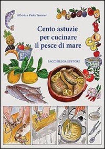 Cento astuzie per cucinare il pesce di mare - Alberto Tassinari   Rochesterscifianimecon.com