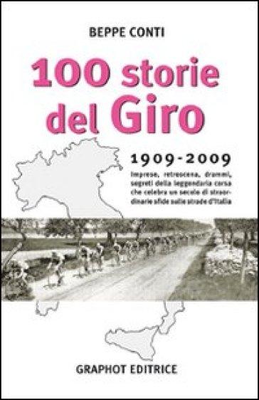 Cento storie del Giro 1909-2009. Imprese, retroscena, drammi, segreti della leggendaria corsa che celebra un secolo di straordinarie sfide sulle strade d'Italia - Beppe Conti   Rochesterscifianimecon.com