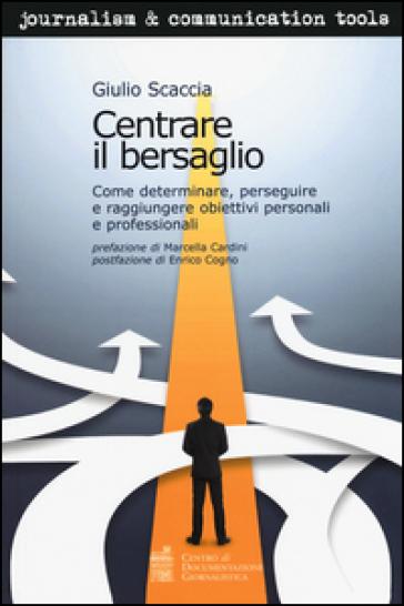 Centrare il bersaglio. Come determinare, perseguire e raggiungere obiettivi personali e professionali - Giulio Scaccia |