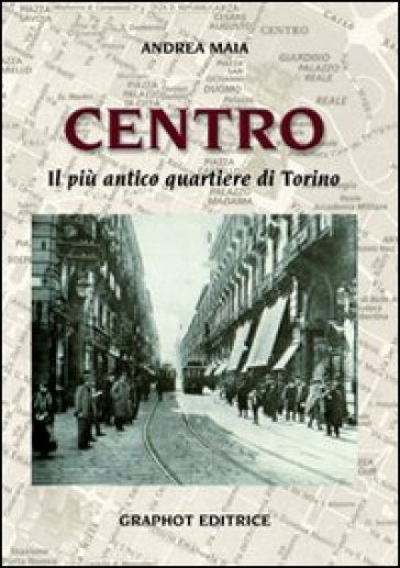 Centro. Il più antico quartiere di Torino - Andrea Maia |