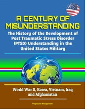 A Century of Misunderstanding: The History of the Development of Post Traumatic Stress Disorder (PTSD) Understanding in the United States Military - World War II, Korea, Vietnam, Iraq and Afghanistan