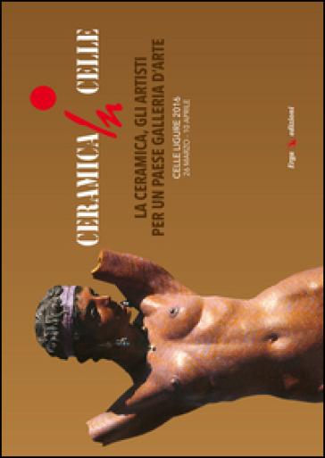 Ceramica in Celle 2016. La ceramica, gli artisti per un paese galleria d'arte. Catalogo della mostra (Celle Ligure, 26 marzo-10 aprile 2016)