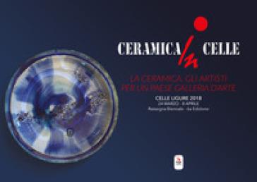 Ceramica in Celle 2018. La ceramica, gli artisti per un paese galleria d'arte. Catalogo della mostra (Celle Ligure, 24 marzo-8 aprile 2018). Ediz. illustrata