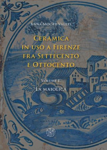 Ceramica in uso a Firenze fra Settecento e Ottocento. 1: La maiolica - Anna Moore Valeri |