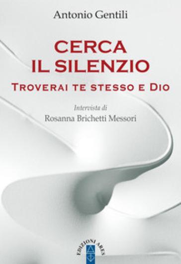 Cerca il silenzio. Troverai te stesso e Dio - Antonio Gentili |