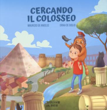 Cercando il Colosseo. Ediz. a colori - Maurizio De Angelis  