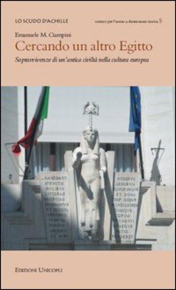Cercando un altro Egitto. Sopravvivenze di un'antica civiltà nella cultura europea - Emanuele M. Ciampini |