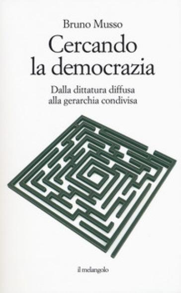 Cercando la democrazia. Dalla dittatura diffusa alla gerarchia condivisa - Bruno Musso | Ericsfund.org