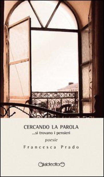 Cercando la parola... si trovano i pensieri - Francesca Prado |