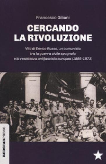 Cercando la rivoluzione. Vita di Enrico Russo, un comunista tra la guerra civile spagnola e la resistenza antifascista europea (1895-1973) - Francesco Giliani | Kritjur.org