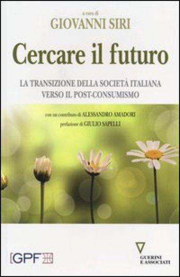 Cercare il futuro. La transizione della società italiana verso il post-consumismo - G. Siri |