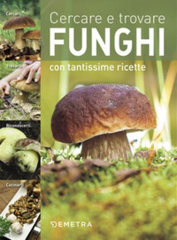 Cercare e trovare funghi. Cercarli, trovarli, riconoscerli, cucinarli -  pdf epub