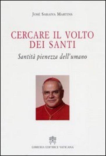 Cercare il volto dei santi. Santità pienezza dell'umano - José Saraiva Martins |
