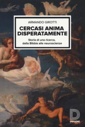 Cercasi anima disperatamente. Storia di una ricerca dalla Bibbia alle neuroscienze - Armando Girotti | Jonathanterrington.com