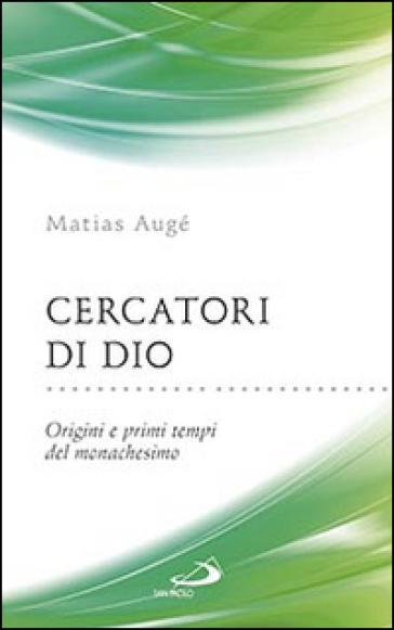Cercatori di Dio. Origini e primi tempi del monachesimo - Matias Augé |