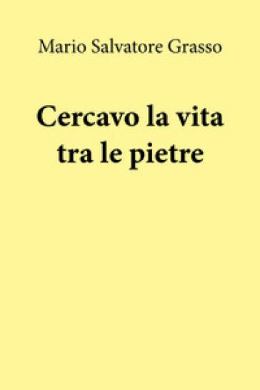 Cercavo la vita tra le pietre - Mario Salvatore Grasso |