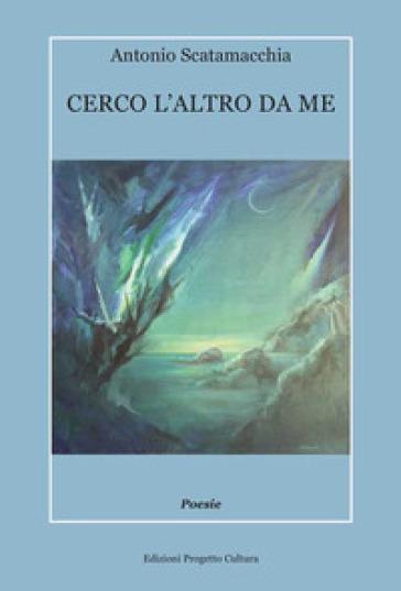 Cerco l'altro da me - Antonio Scatamacchia  