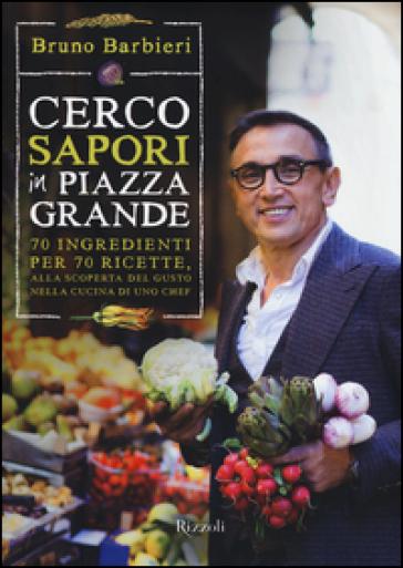 Cerco sapori in piazza Grande. 70 ingredienti per 70 ricette, alla scoperta del gusto nella cucina di uno chef - Bruno Barbieri |