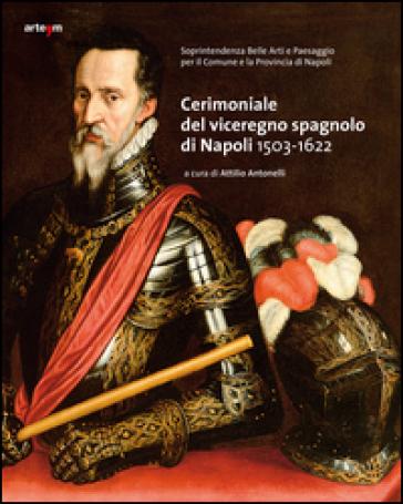 Cerimoniale del viceregno spagnolo di Napoli 1503-1622 - A. Antonelli |