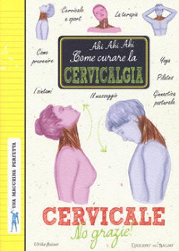 Cervicale, no grazie! Come curare la cervicalgia. Una macchina perfetta. Ediz. a colori - U. Raiser | Thecosgala.com