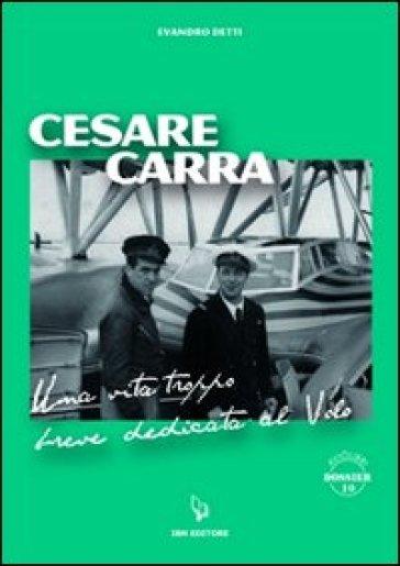 Cesare Carra. Una vita troppo breve dedicata al volo - Evandro Detti |