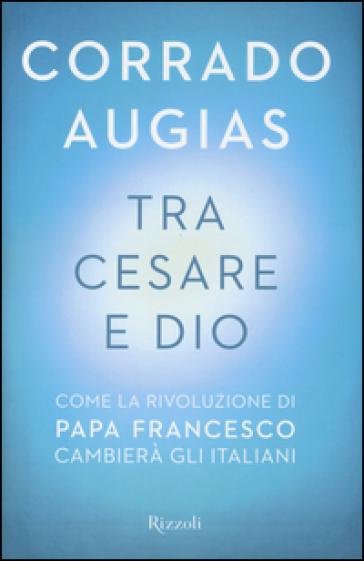 Tra Cesare e Dio. Come la rivoluzione di papa Francesco cambierà gli italiani - Corrado Augias |