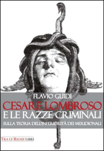 Cesare Lombroso e le razze criminali. Sulla teoria dell'inferiorità dei meridionali - Flavio Guidi | Ericsfund.org