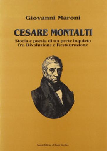 Cesare Montalti. Storia e poesia di un prete scomodo fra rivoluzione e restaurazione - Giovanni Maroni |