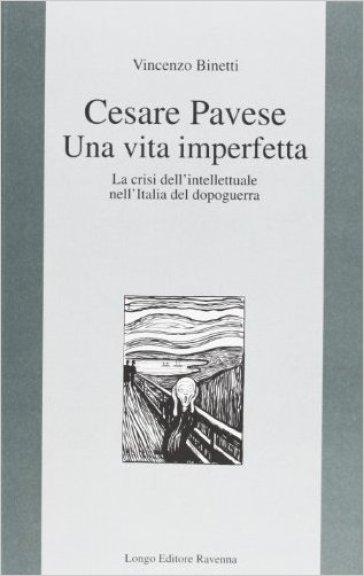 Cesare Pavese. Una vita imperfetta. La crisi dell'intellettuale nell'Italia del dopoguerra - Vincenzo Binetti |