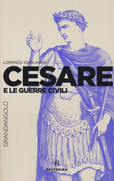 Cesare e le guerre civili - Lorenzo Gagliardi |